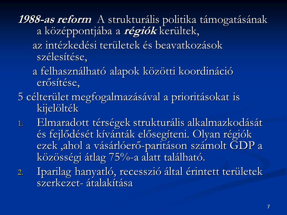7 1988-as reform A strukturális politika támogatásának a középpontjába a régiók kerültek, az intézkedési területek és beavatkozások szélesítése, az in
