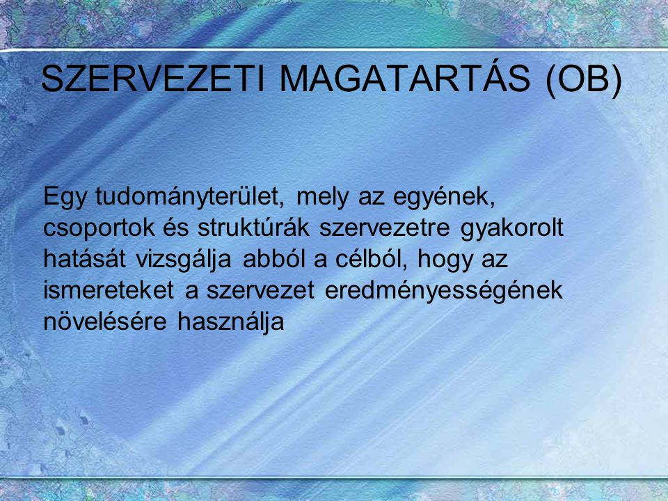 SZERVEZETI MAGATARTÁS (OB) Egy tudományterület, mely az egyének, csoportok és struktúrák szervezetre gyakorolt hatását vizsgálja abból a célból, hogy