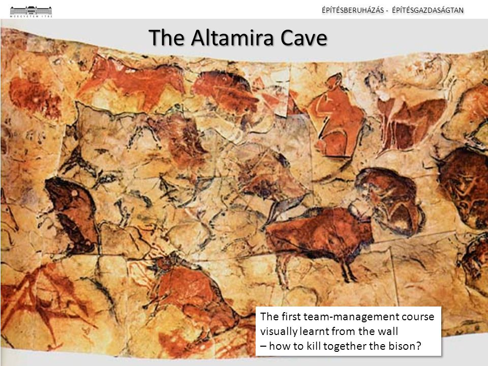 ÉPÍTÉSBERUHÁZÁS - ÉPÍTÉSGAZDASÁGTAN I II III IV The Altamira Cave The first team-management course visually learnt from the wall – how to kill together the bison.