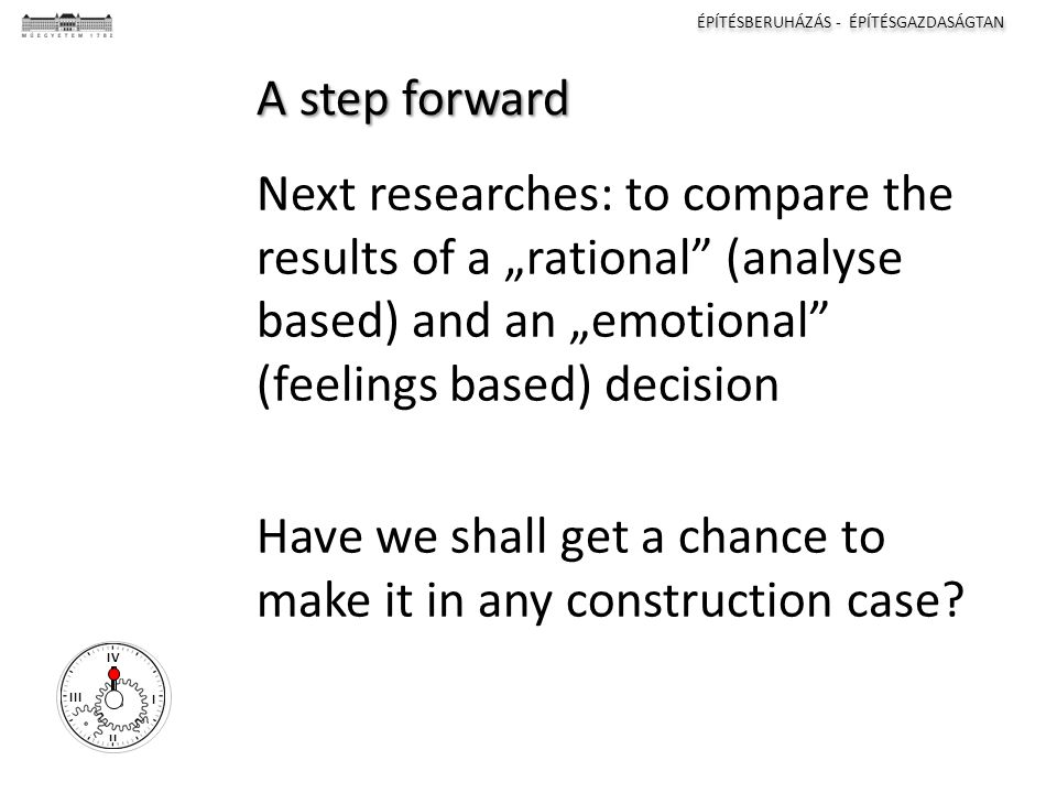 "ÉPÍTÉSBERUHÁZÁS - ÉPÍTÉSGAZDASÁGTAN I II III IV A step forward Next researches: to compare the results of a ""rational (analyse based) and an ""emotional (feelings based) decision Have we shall get a chance to make it in any construction case"