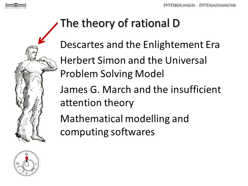 ÉPÍTÉSBERUHÁZÁS - ÉPÍTÉSGAZDASÁGTAN I II III IV The theory of rational D Descartes and the Enlightement Era Herbert Simon and the Universal Problem Solving Model James G.