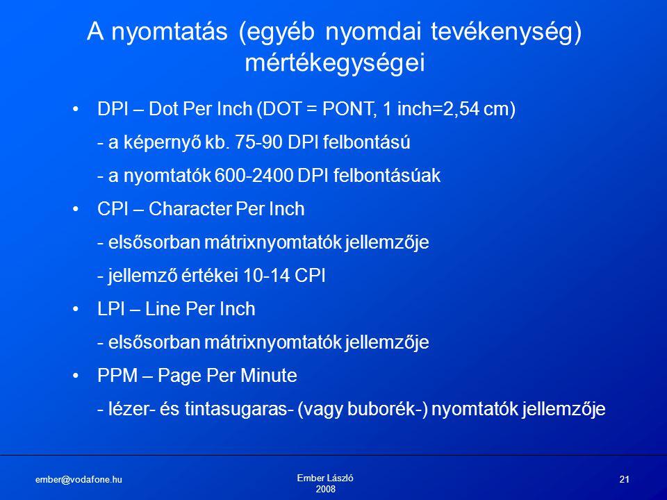 ember@vodafone.hu Ember László 2008 21 A nyomtatás (egyéb nyomdai tevékenység) mértékegységei DPI – Dot Per Inch (DOT = PONT, 1 inch=2,54 cm) - a képernyő kb.