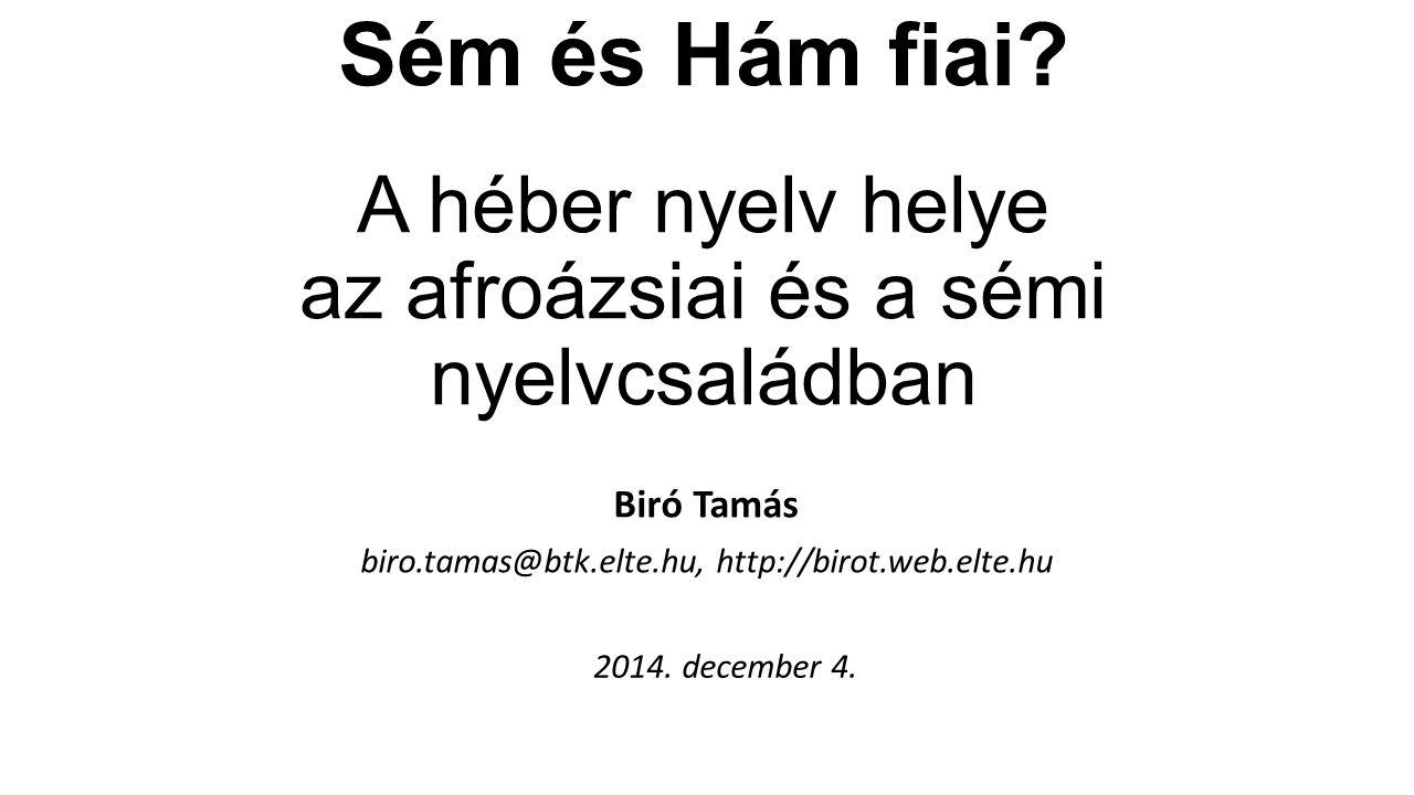 Sém és Hám fiai? A héber nyelv helye az afroázsiai és a sémi nyelvcsaládban Biró Tamás biro.tamas@btk.elte.hu, http://birot.web.elte.hu 2014. december