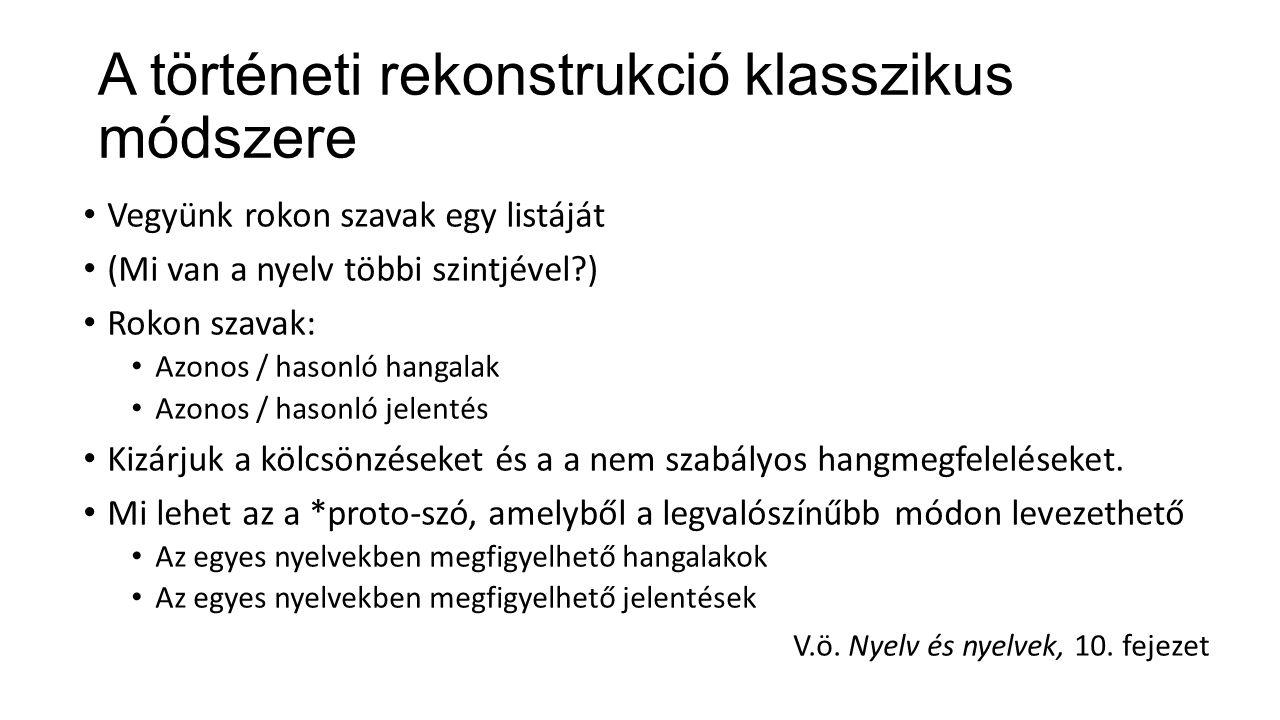 A történeti rekonstrukció klasszikus módszere Vegyünk rokon szavak egy listáját (Mi van a nyelv többi szintjével?) Rokon szavak: Azonos / hasonló hangalak Azonos / hasonló jelentés Kizárjuk a kölcsönzéseket és a a nem szabályos hangmegfeleléseket.