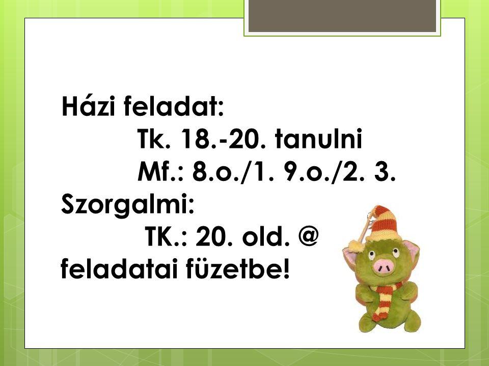 Házi feladat: Tk.18.-20. tanulni Mf.: 8.o./1. 9.o./2.