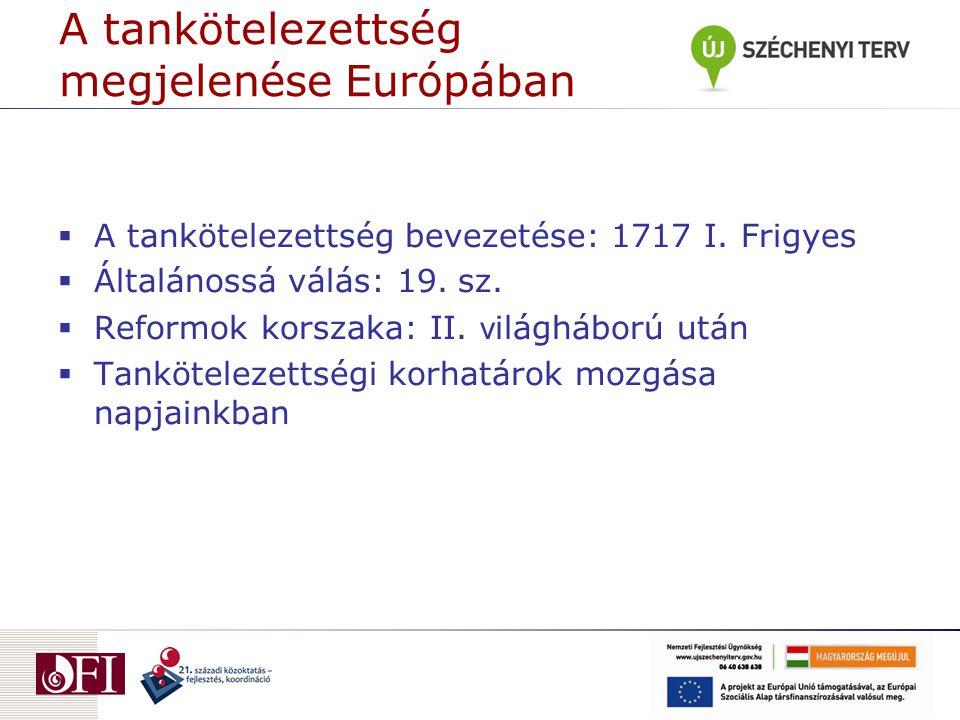 A tankötelezettség megjelenése Európában  A tankötelezettség bevezetése: 1717 I. Frigyes  Általánossá válás: 19. sz.  Reformok korszaka: II. v ilág