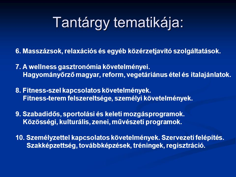 Tantárgy tematikája: 6. Masszázsok, relaxációs és egyéb közérzetjavító szolgáltatások. 7. A wellness gasztronómia követelményei. Hagyományőrző magyar,