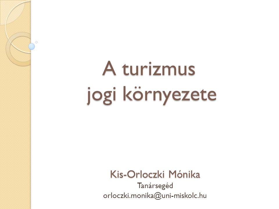 A turizmus jogi környezete Kis-Orloczki Mónika Tanársegéd orloczki.monika@uni-miskolc.hu