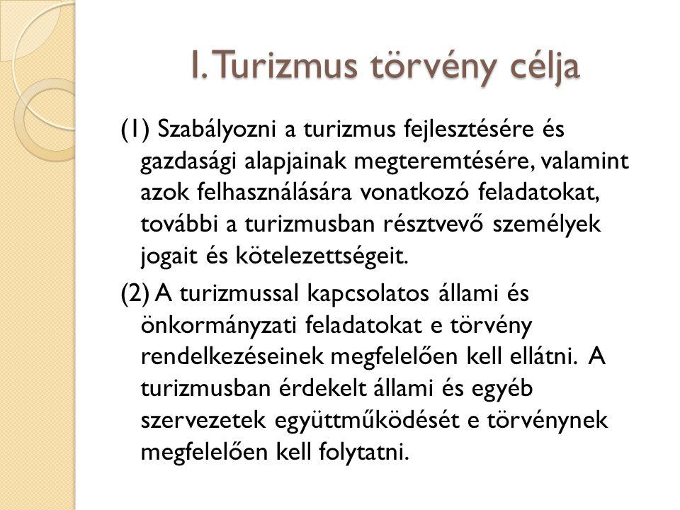 I. Turizmus törvény célja (1) Szabályozni a turizmus fejlesztésére és gazdasági alapjainak megteremtésére, valamint azok felhasználására vonatkozó fel