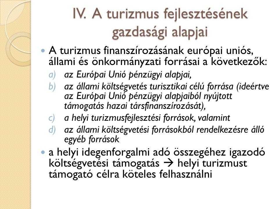 IV. A turizmus fejlesztésének gazdasági alapjai A turizmus finanszírozásának európai uniós, állami és önkormányzati forrásai a következők: a)az Európa