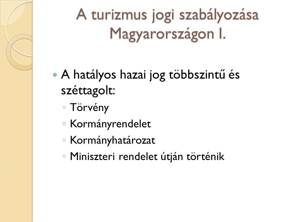 A turizmus jogi szabályozása Magyarországon I. A hatályos hazai jog többszintű és széttagolt: ◦ Törvény ◦ Kormányrendelet ◦ Kormányhatározat ◦ Miniszt