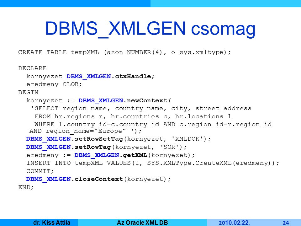 Master Informatique 20 10. 02. 22. 24 dr. Kiss AttilaAz Oracle XML DB DBMS_XMLGEN csomag CREATE TABLE tempXML (azon NUMBER(4), o sys.xmltype); DECLARE