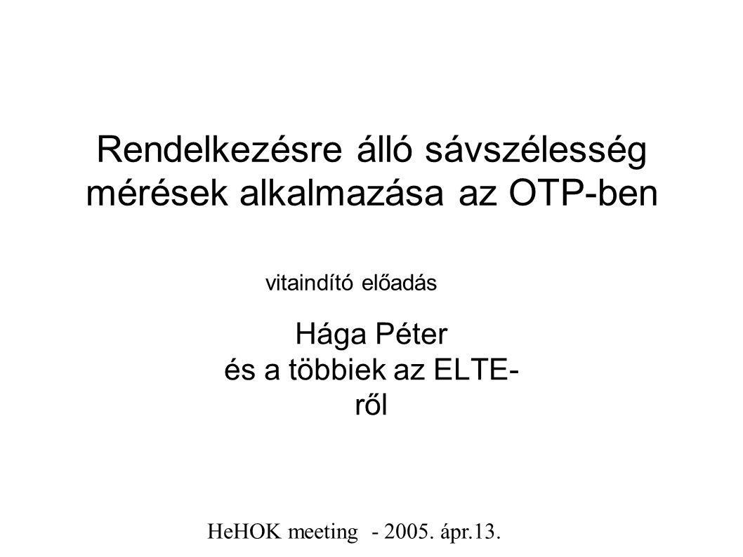 Rendelkezésre álló sávszélesség mérések alkalmazása az OTP-ben vitaindító előadás Hága Péter és a többiek az ELTE- ről HeHOK meeting - 2005.