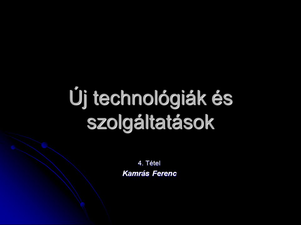 Új technológiák és szolgáltatások 4. Tétel Kamrás Ferenc