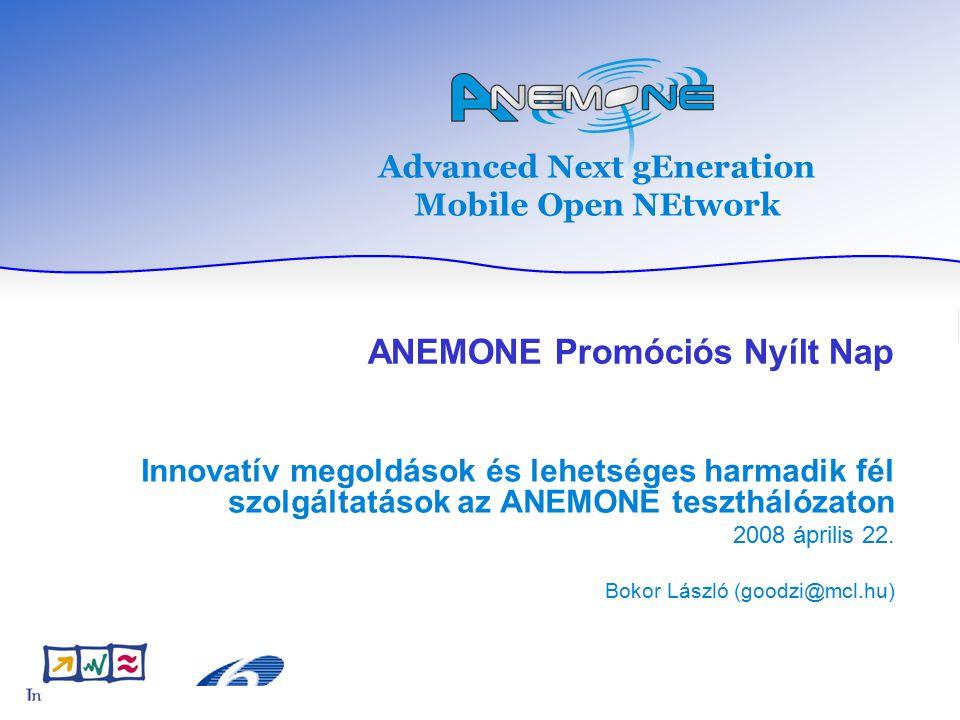 Advanced Next gEneration Mobile Open NEtwork ANEMONE Promóciós Nyílt Nap Innovatív megoldások és lehetséges harmadik fél szolgáltatások az ANEMONE teszthálózaton 2008 április 22.