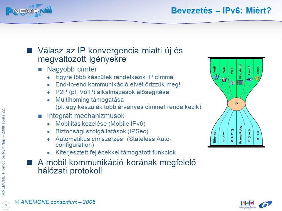 3 ANEMONE Promóciós Nyílt Nap – 2008 április 22. © ANEMONE consortium – 2008 Bevezetés – IPv6: Miért? Válasz az IP konvergencia miatti új és megváltoz
