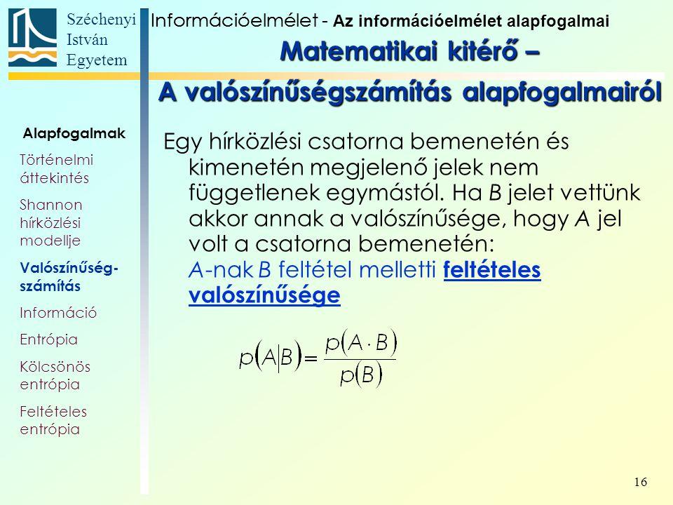Széchenyi István Egyetem 16 Egy hírközlési csatorna bemenetén és kimenetén megjelenő jelek nem függetlenek egymástól. Ha B jelet vettünk akkor annak a