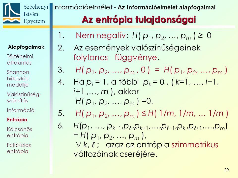 Széchenyi István Egyetem 29 Az entrópia tulajdonságai 1. Nem negatív: H( p 1, p 2, …, p m ) ≥ 0 2.Az események valószínűségeinek folytonos függvénye.