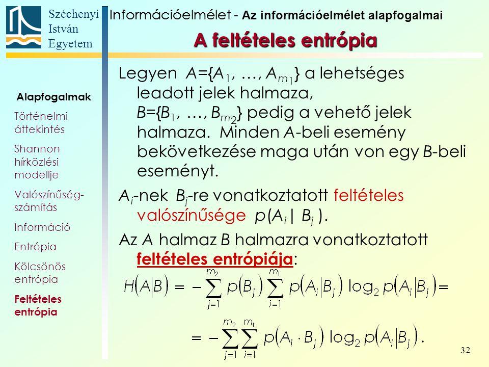 Széchenyi István Egyetem 32 A feltételes entrópia Legyen A={A 1, …, A m 1 } a lehetséges leadott jelek halmaza, B={B 1, …, B m 2 } pedig a vehető jele