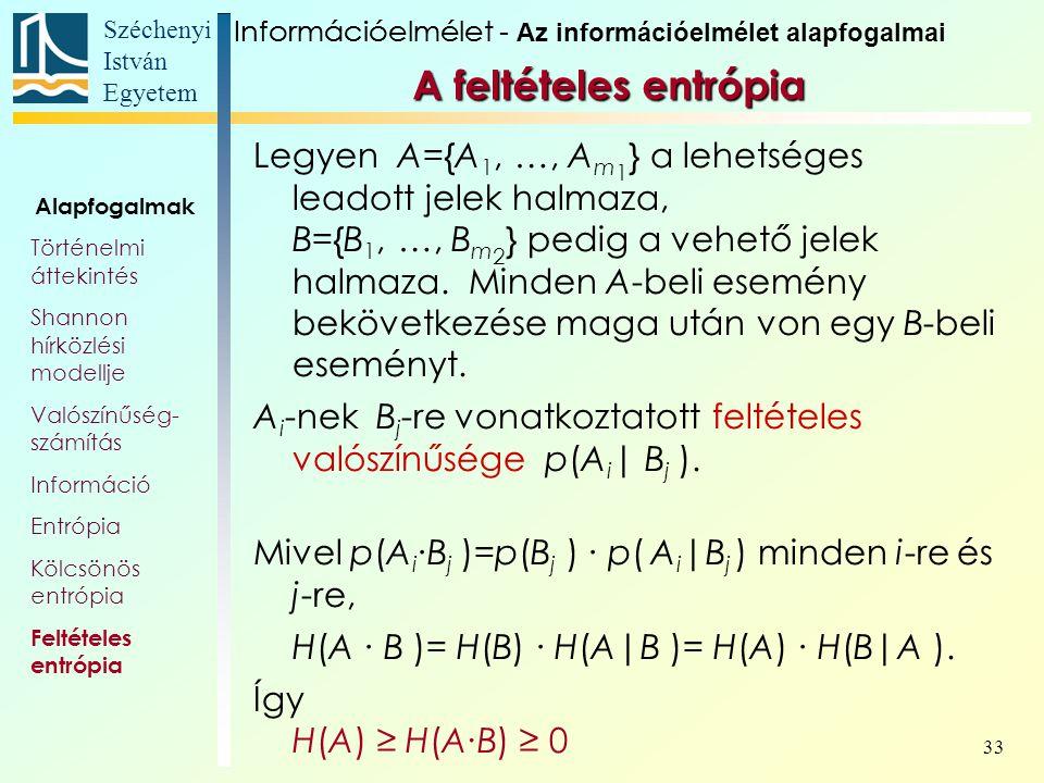 Széchenyi István Egyetem 33 A feltételes entrópia Legyen A={A 1, …, A m 1 } a lehetséges leadott jelek halmaza, B={B 1, …, B m 2 } pedig a vehető jele