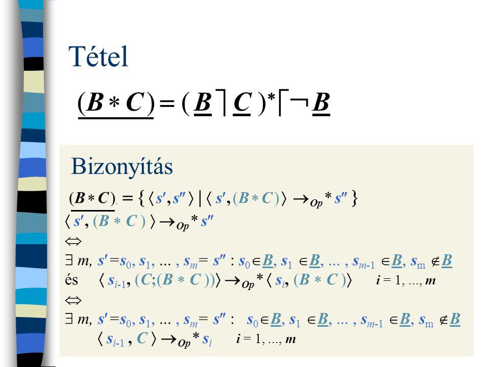 Tétel (B  C )  ( B  C )    B Bizonyítás (B  C )    s, s   |  s, (B  C )   Op * s    s, (B  C )   Op * s    m, s=s 0, s 1,..., s m = s  : s 0  B, s 1  B,..., s m-1  B, s m  B és  s i-1, (C;(B  C ))   Op *  s i, (B  C )  i = 1,..., m   m, s=s 0, s 1,..., s m = s  : s 0  B, s 1  B,..., s m-1  B, s m  B  s i-1, C   Op * s i i = 1,..., m
