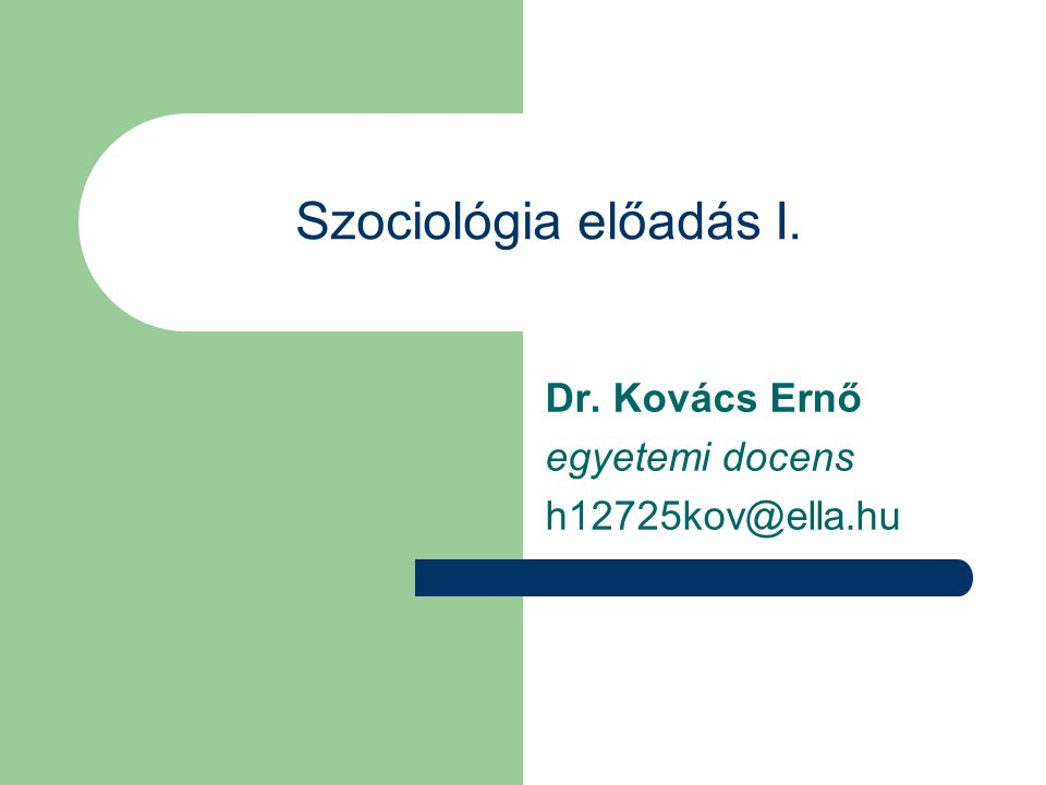Szociológia előadás I. Dr. Kovács Ernő egyetemi docens h12725kov@ella.hu