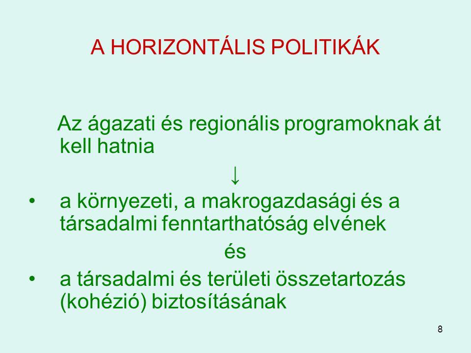 8 A HORIZONTÁLIS POLITIKÁK Az ágazati és regionális programoknak át kell hatnia ↓ a környezeti, a makrogazdasági és a társadalmi fenntarthatóság elvének és a társadalmi és területi összetartozás (kohézió) biztosításának
