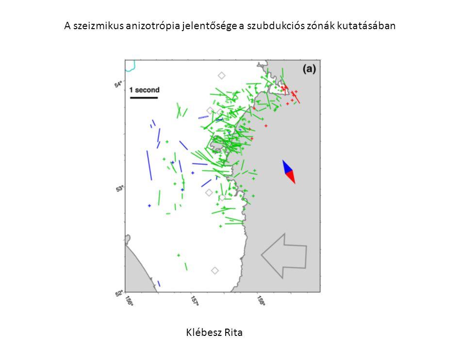 A szeizmikus anizotrópia jelentősége a szubdukciós zónák kutatásában Klébesz Rita