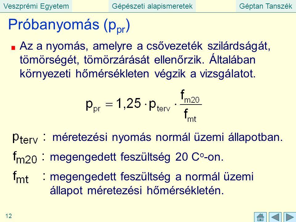 Veszprémi EgyetemGépészeti alapismeretekGéptan Tanszék 12 Próbanyomás (p pr ) Az a nyomás, amelyre a csővezeték szilárdságát, tömörségét, tömörzárását