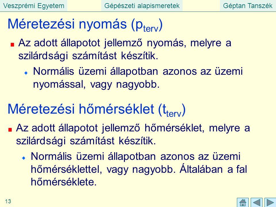 Veszprémi EgyetemGépészeti alapismeretekGéptan Tanszék 13 Méretezési nyomás (p terv ) Az adott állapotot jellemző nyomás, melyre a szilárdsági számítá