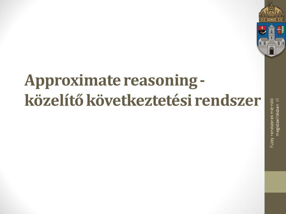 Fuzzy rendszerek mérnöki megközelítésben III Approximate reasoning - közelítő következtetési rendszer