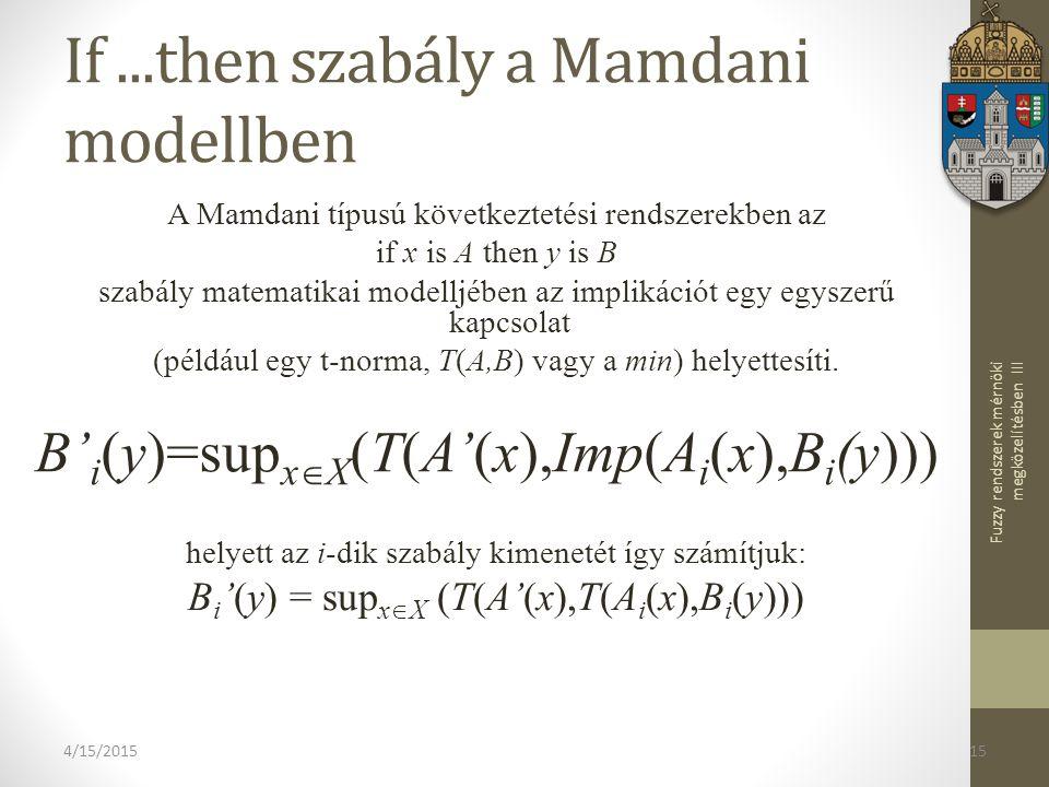 Fuzzy rendszerek mérnöki megközelítésben III 4/15/201515 If...then szabály a Mamdani modellben A Mamdani típusú következtetési rendszerekben az if x is A then y is B szabály matematikai modelljében az implikációt egy egyszerű kapcsolat (például egy t-norma, T(A,B) vagy a min) helyettesíti.