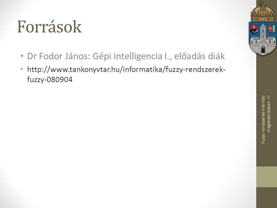 Fuzzy rendszerek mérnöki megközelítésben III Források Dr Fodor János: Gépi intelligencia I., előadás diák http://www.tankonyvtar.hu/informatika/fuzzy-rendszerek- fuzzy-080904