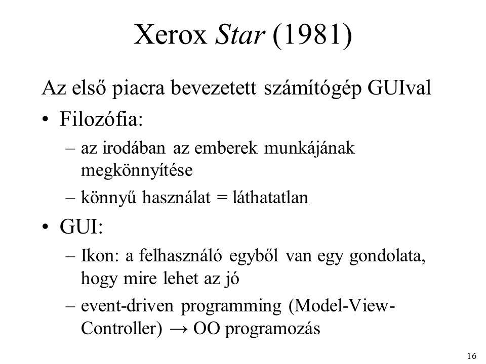 16 Xerox Star (1981) Az első piacra bevezetett számítógép GUIval Filozófia: –az irodában az emberek munkájának megkönnyítése –könnyű használat = láthatatlan GUI: –Ikon: a felhasználó egyből van egy gondolata, hogy mire lehet az jó –event-driven programming (Model-View- Controller) → OO programozás