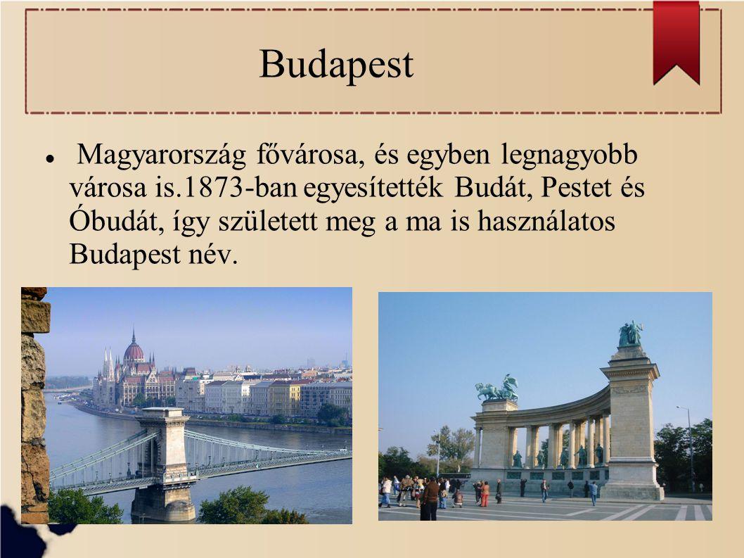 Budapest Magyarország fővárosa, és egyben legnagyobb városa is.1873-ban egyesítették Budát, Pestet és Óbudát, így született meg a ma is használatos Bu
