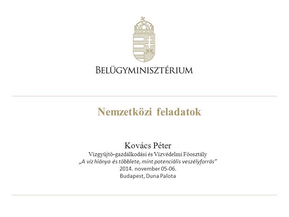 """Nemzetközi feladatok Kovács Péter Vízgyűjtő-gazdálkodási és Vízvédelmi Főosztály """"A víz hiánya és többlete, mint potenciális veszélyforrás"""" 2014. nove"""