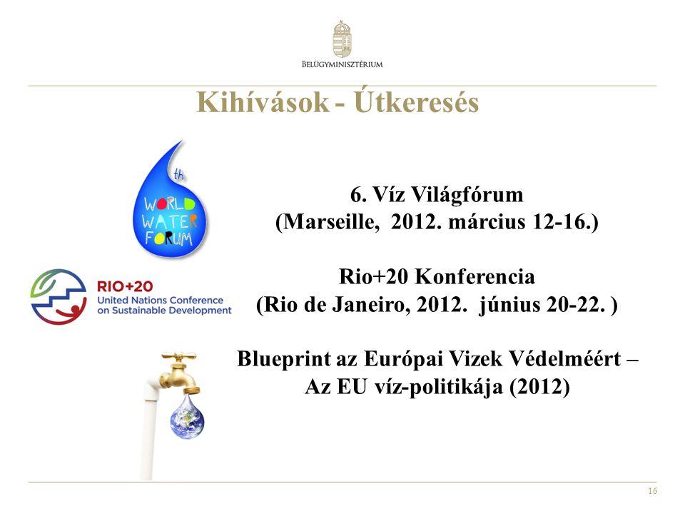 16 Kihívások - Útkeresés 6. Víz Világfórum (Marseille, 2012. március 12-16.) Rio+20 Konferencia (Rio de Janeiro, 2012. június 20-22. ) Blueprint az Eu