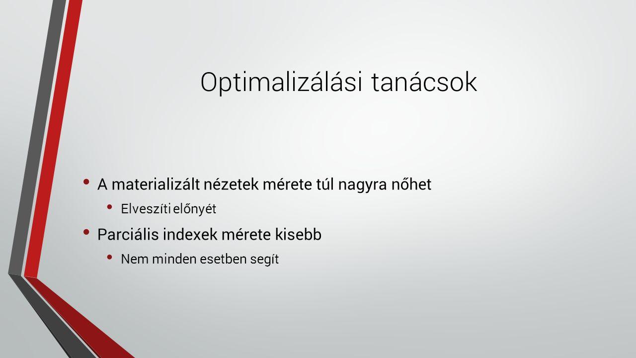 Optimalizálási tanácsok A materializált nézetek mérete túl nagyra nőhet Elveszíti előnyét Parciális indexek mérete kisebb Nem minden esetben segít