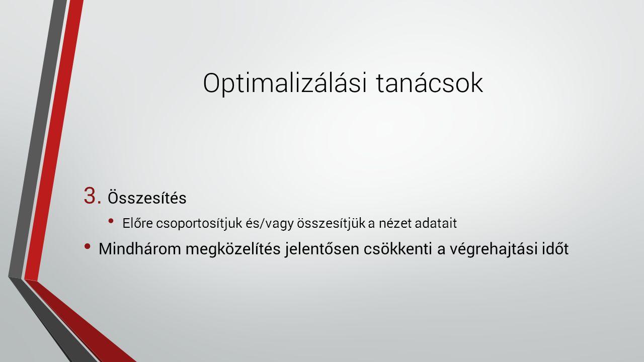 Optimalizálási tanácsok 3. Összesítés Előre csoportosítjuk és/vagy összesítjük a nézet adatait Mindhárom megközelítés jelentősen csökkenti a végrehajt