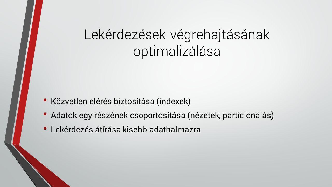 Lekérdezések végrehajtásának optimalizálása Közvetlen elérés biztosítása (indexek) Adatok egy részének csoportosítása (nézetek, partícionálás) Lekérdezés átírása kisebb adathalmazra