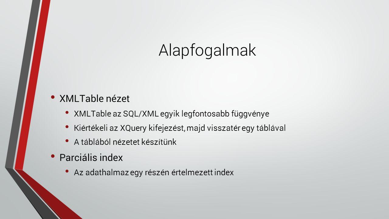 Alapfogalmak XMLTable nézet XMLTable az SQL/XML egyik legfontosabb függvénye Kiértékeli az XQuery kifejezést, majd visszatér egy táblával A táblából nézetet készítünk Parciális index Az adathalmaz egy részén értelmezett index