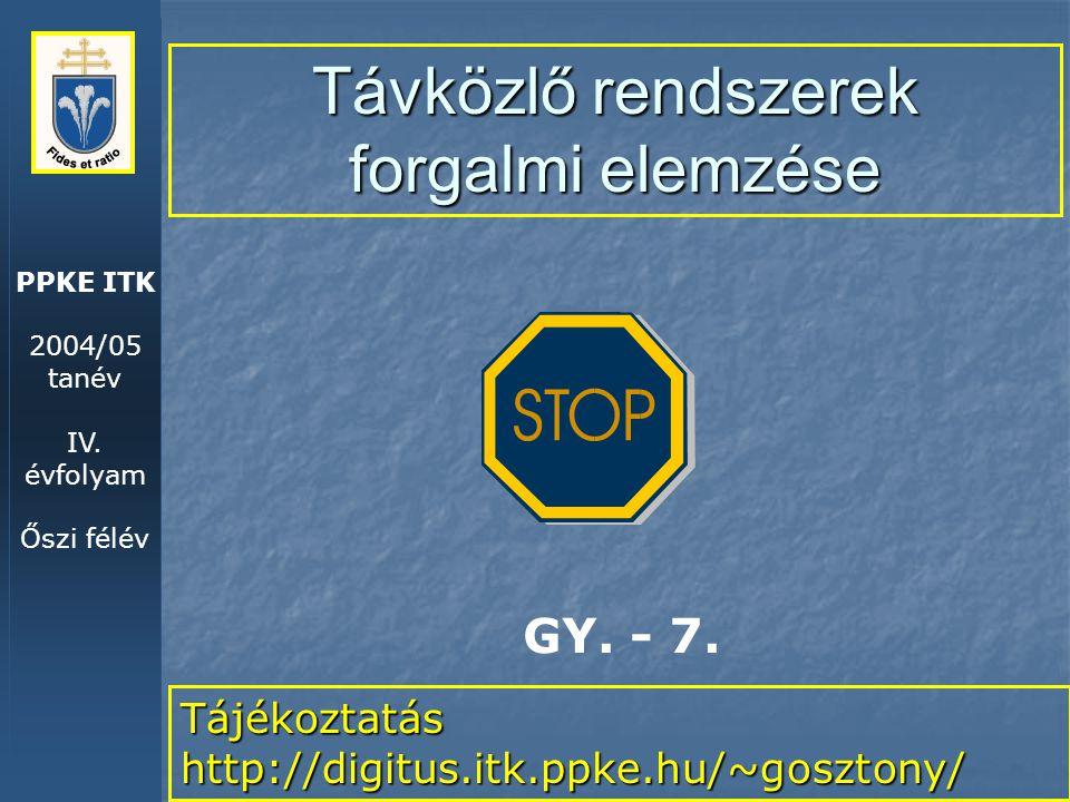 PPKE ITK 2004/05 tanév IV. évfolyam Őszi félév Távközlő rendszerek forgalmi elemzése Tájékoztatás http://digitus.itk.ppke.hu/~gosztony/ GY. - 7.