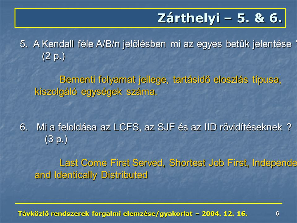 Távközlő rendszerek forgalmi elemzése/gyakorlat – 2004. 12. 16. 6 Zárthelyi – 5. & 6. 5. A Kendall féle A/B/n jelölésben mi az egyes betűk jelentése ?