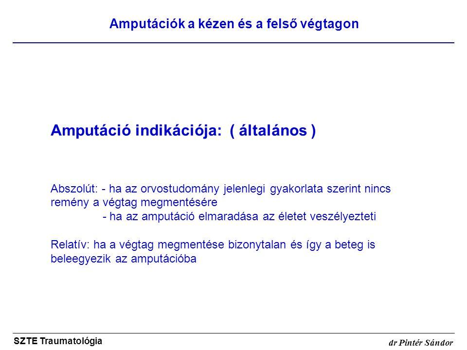 Amputációk a kézen és a felső végtagon SZTE Traumatológia dr Pintér Sándor Amputáció indikációja: ( általános ) Abszolút: - ha az orvostudomány jelenl