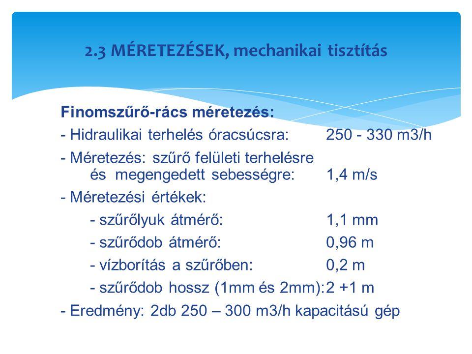 2.3 MÉRETEZÉSEK, mechanikai tisztítás Finomszűrő-rács méretezés: - Hidraulikai terhelés óracsúcsra:250 - 330 m3/h - Méretezés: szűrő felületi terhelés