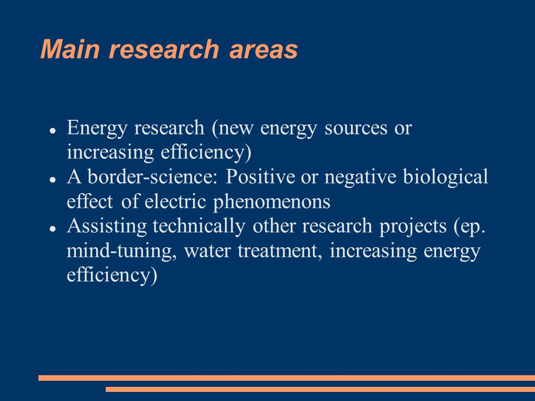 Main research areas Energy research (new energy sources or increasing efficiency) A border-science: Positive or negative biological effect of electric phenomenons Assisting technically other research projects (ep.
