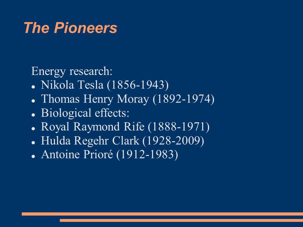 The Pioneers Energy research: Nikola Tesla (1856-1943) Thomas Henry Moray (1892-1974) Biological effects: Royal Raymond Rife (1888-1971) Hulda Regehr