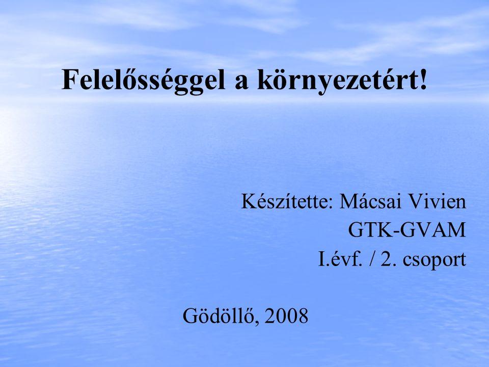 Felelősséggel a környezetért! Készítette: Mácsai Vivien GTK-GVAM I.évf. / 2. csoport Gödöllő, 2008