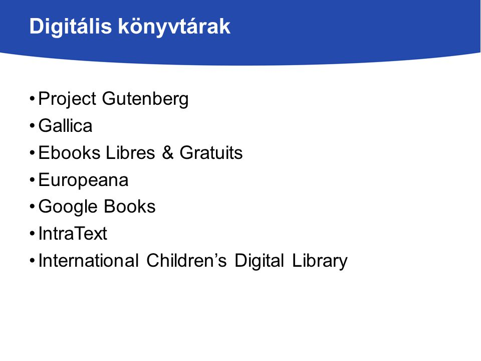 Digitális könyvtárak Project Gutenberg Gallica Ebooks Libres & Gratuits Europeana Google Books IntraText International Children's Digital Library