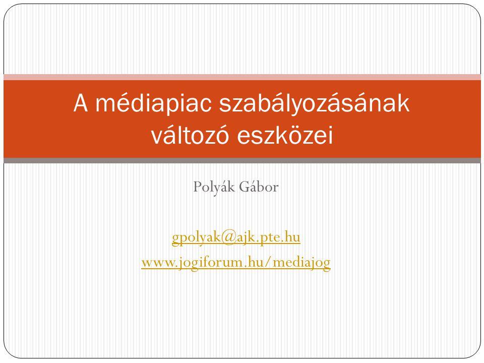 A médiapiac szabályozásának változó eszközei Polyák Gábor gpolyak@ajk.pte.hu www.jogiforum.hu/mediajog